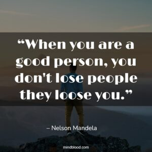 """""""When you are a good person, you don't lose people they loose you."""""""