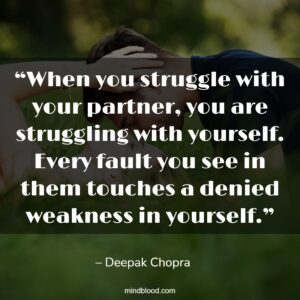 """""""When you struggle with your partner, you are struggling with yourself. Every fault you see in them touches a denied weakness in yourself."""""""