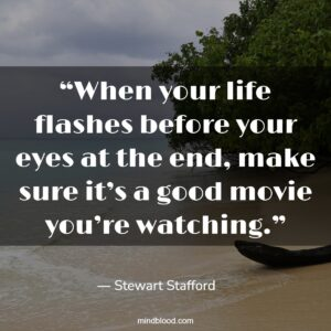 """""""When your life flashes before your eyes at the end, make sure it's a good movie you're watching."""""""