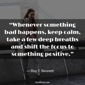 """""""Whenever something bad happens, keep calm, take a few deep breaths and shift the focus to something positive."""""""