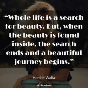 """""""Whole life is a search for beauty. But, when the beauty is found inside, the search ends and a beautiful journey begins."""""""