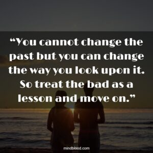 """""""You cannot change the past but you can change the way you look upon it. So treat the bad as a lesson and move on."""""""