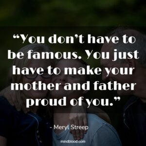 """""""You don't have to be famous. You just have to make your mother and father proud of you."""""""