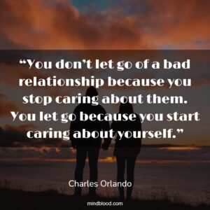 """""""You don't let go of a bad relationship because you stop caring about them. You let go because you start caring about yourself."""""""