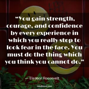 """""""You gain strength, courage, and confidence by every experience in which you really stop to look fear in the face. You must do the thing which you think you cannot do."""""""