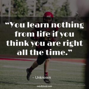 """""""You learn nothing from life if you think you are right all the time."""""""