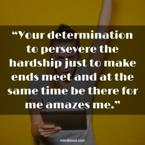 """""""Your determination to persevere the hardship just to make ends meet and at the same time be there for me amazes me."""""""
