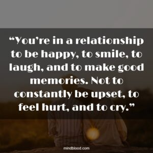 """""""You're in a relationship to be happy, to smile, to laugh, and to make good memories. Not to constantly be upset, to feel hurt, and to cry."""""""
