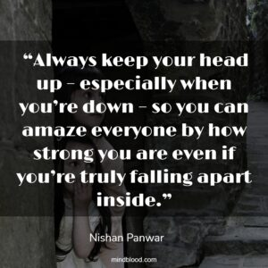 """""""Always keep your head up – especially when you're down – so you can amaze everyone by how strong you are even if you're truly falling apart inside."""