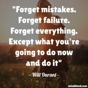 Forget mistakes. Forget failure. Forget everything .Except what you're going to do now and do it