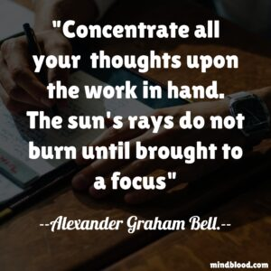 Concentrate all your thoughts upon the work in hand. The sun's rays do not burn until brought to a focus