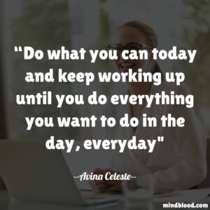 Do what you can today and keep working up until you do everything you want to do in the day, everyday
