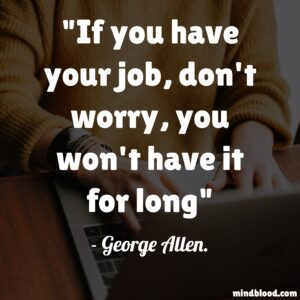 If you have your job, don't worry, you won't have it for long