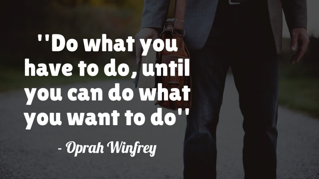 Do what you have to do until you can do what you want to do - Oprah Winfrey