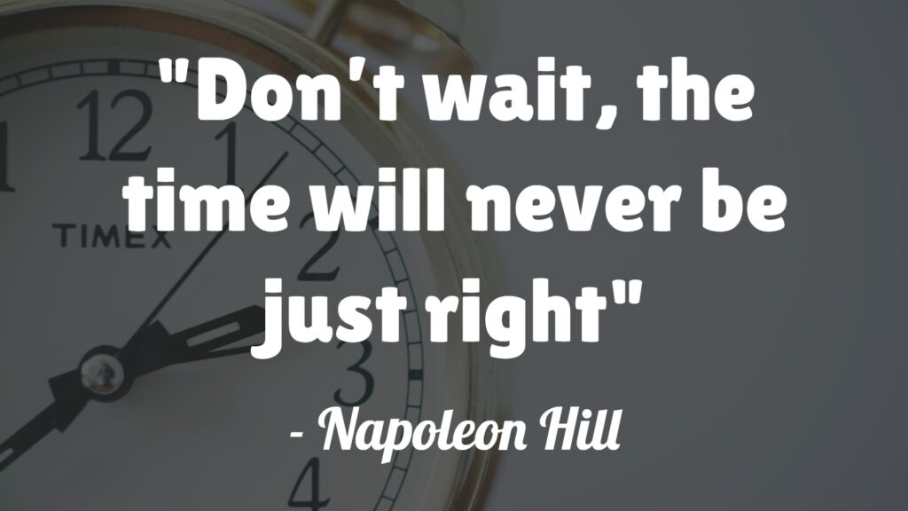 Don't wait, the time will never be just right- Napoleon Hill