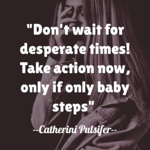 Don't wait for desperate times! Take action now, only if only baby steps