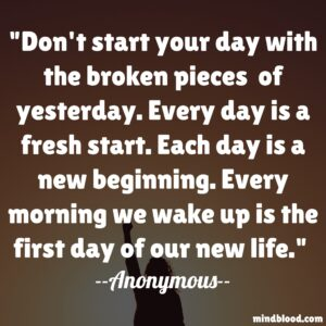 Don't start your day with the broken pieces of yesterday. Every day is a fresh start. Each day is a new beginning. Every morning we wake up is the first day of our new life
