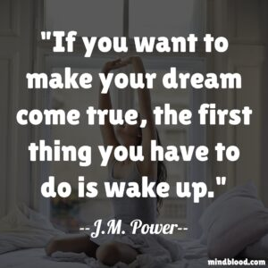 If you want to make your dream come true, the first thing you have to do is wake up
