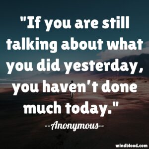 If you are still talking about what you did yesterday, you haven't done much today.