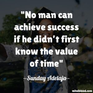 No man can achieve success if he didn't first know the value of time