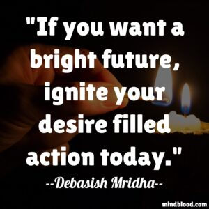 If you want a bright future, ignite your desire filled action today