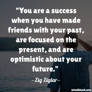 You are a success when you have made friends with your past, are focused on the present, and are optimistic about your future