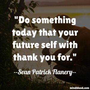 Do something today that your future self with thank you for