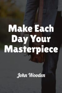 Make Each Day Your Masterpiece - John Wooden (With Similar Quotes)