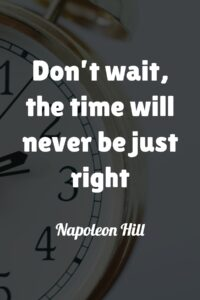 Don't wait, the time will never be just right - Napoleon Hill