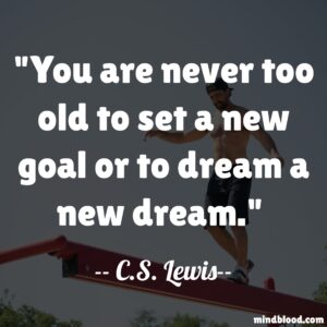 You are never too old to set a new goal or to dream a new dream.