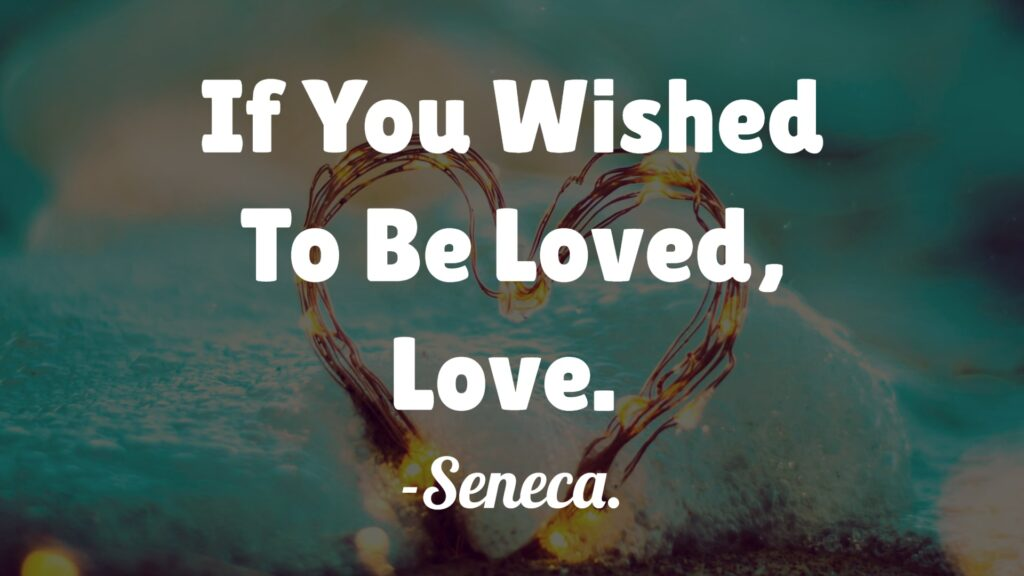 If You Wished To Be Loved, Love. – Seneca