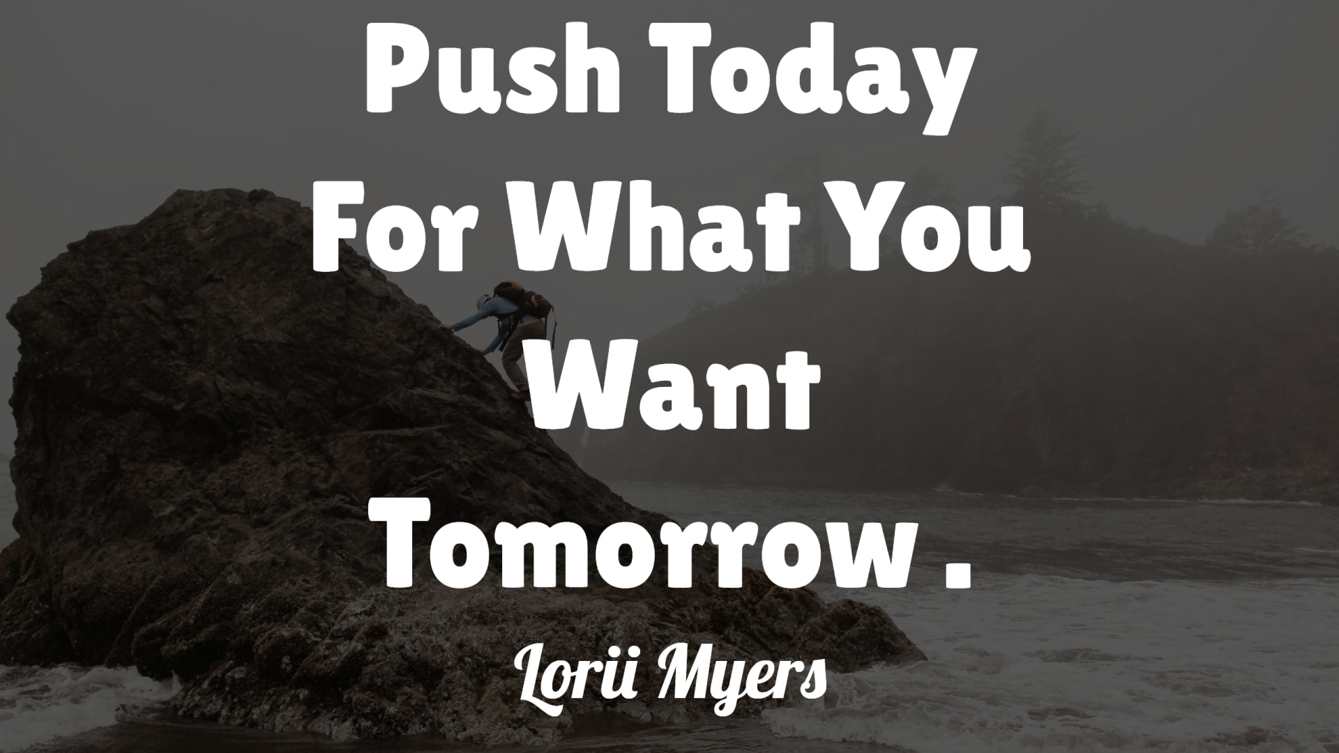 Push Today For What You Want Tomorrow - Lorii Myers.