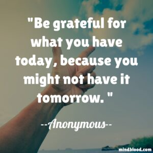 Be grateful for what you have today, because you might not have it tomorrow.
