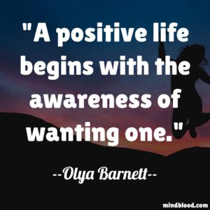 A positive life begins with the awareness of wanting one.