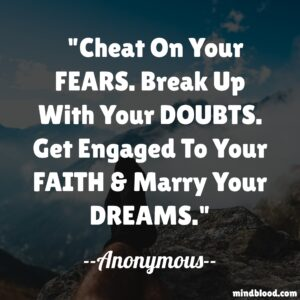 Cheat On Your FEARS. Break Up With Your DOUBTS. Get Engaged To Your FAITH & Marry Your DREAMS.