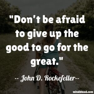 """""""Don't be afraid to give up the good to go for the great."""