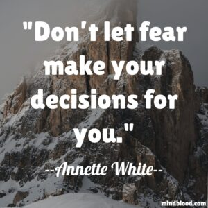 Don't let fear make your decisions for you.