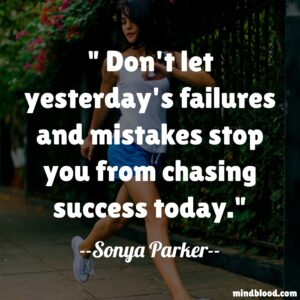 Don't let yesterday's failures and mistakes stop you from chasing success today.