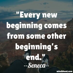 Every new beginning comes from some other beginning's end.