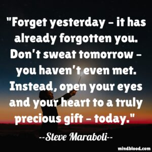 Forget yesterday – it has already forgotten you. Don't sweat tomorrow – you haven't even met. Instead, open your eyes and your heart to a truly precious gift – today.