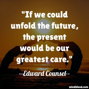If we could unfold the future, the present would be our greatest care.