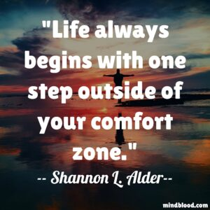 Life always begins with one step outside of your comfort zone.