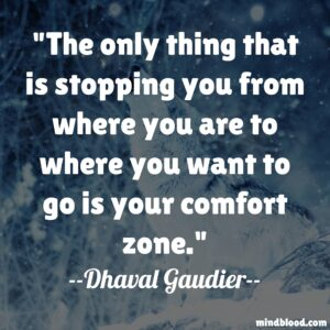 The only thing that is stopping you from where you are to where you want to go is your comfort zone.