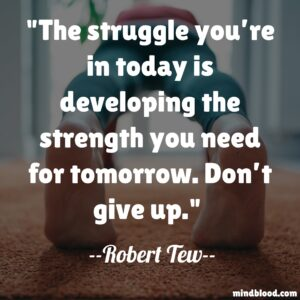 The struggle you're in today is developing the strength you need for tomorrow. Don't give up