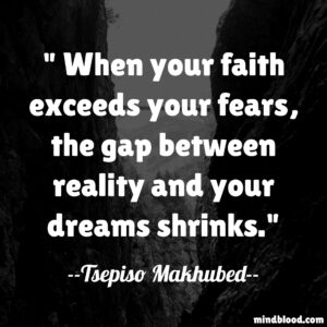 When your faith exceeds your fears, the gap between reality and your dreams shrinks.