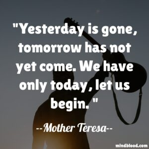 Yesterday is gone, tomorrow has not yet come. We have only today, let us begin.