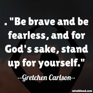 Be brave and be fearless, and for God's sake, stand up for yourself