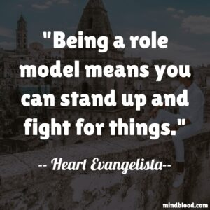 Being a role model means you can stand up and fight for things.