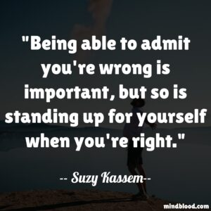 Being able to admit you're wrong is important, but so is standing up for yourself when you're right