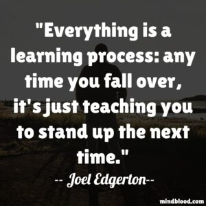 Everything is a learning process: any time you fall over, it's just teaching you to stand up the next time